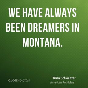 Brian Schweitzer - We have always been dreamers in Montana.