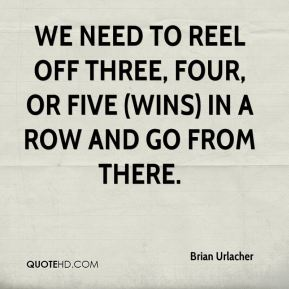 Brian Urlacher - We need to reel off three, four, or five (wins) in a row and go from there.
