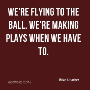 Brian Urlacher - We're flying to the ball. We're making plays when we have to.