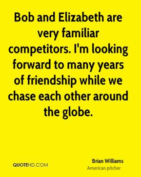 Brian Williams - Bob and Elizabeth are very familiar competitors. I'm looking forward to many years of friendship while we chase each other around the globe.