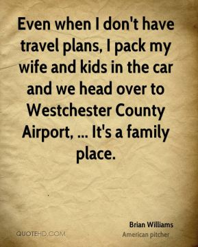 Brian Williams - Even when I don't have travel plans, I pack my wife and kids in the car and we head over to Westchester County Airport, ... It's a family place.