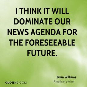 I think it will dominate our news agenda for the foreseeable future.