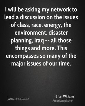 Brian Williams - I will be asking my network to lead a discussion on the issues of class, race, energy, the environment, disaster planning, Iraq -- all those things and more. This encompasses so many of the major issues of our time.