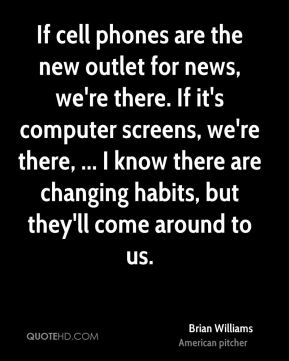 Brian Williams - If cell phones are the new outlet for news, we're there. If it's computer screens, we're there, ... I know there are changing habits, but they'll come around to us.