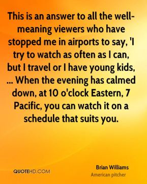 Brian Williams - This is an answer to all the well-meaning viewers who have stopped me in airports to say, 'I try to watch as often as I can, but I travel or I have young kids, ... When the evening has calmed down, at 10 o'clock Eastern, 7 Pacific, you can watch it on a schedule that suits you.