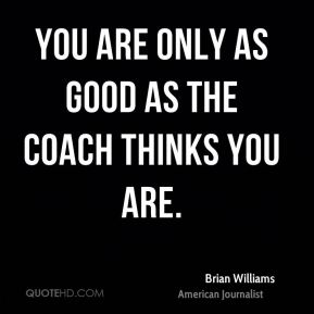 You are only as good as the coach thinks you are.