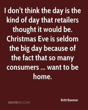 Britt Beemer - I don't think the day is the kind of day that retailers thought it would be. Christmas Eve is seldom the big day because of the fact that so many consumers ... want to be home.