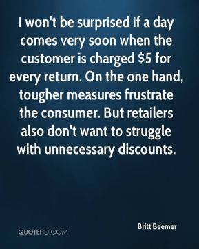 I won't be surprised if a day comes very soon when the customer is charged $5 for every return. On the one hand, tougher measures frustrate the consumer. But retailers also don't want to struggle with unnecessary discounts.