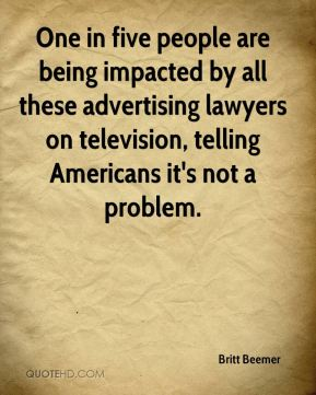 One in five people are being impacted by all these advertising lawyers on television, telling Americans it's not a problem.