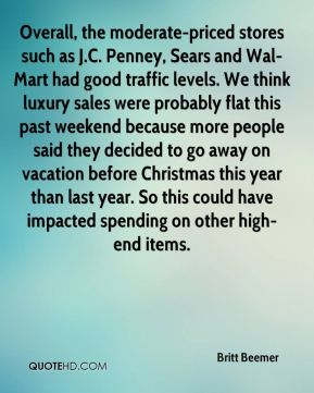 Overall, the moderate-priced stores such as J.C. Penney, Sears and Wal-Mart had good traffic levels. We think luxury sales were probably flat this past weekend because more people said they decided to go away on vacation before Christmas this year than last year. So this could have impacted spending on other high-end items.