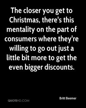 The closer you get to Christmas, there's this mentality on the part of consumers where they're willing to go out just a little bit more to get the even bigger discounts.