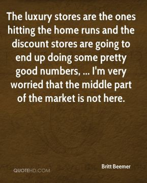 Britt Beemer - The luxury stores are the ones hitting the home runs and the discount stores are going to end up doing some pretty good numbers, ... I'm very worried that the middle part of the market is not here.