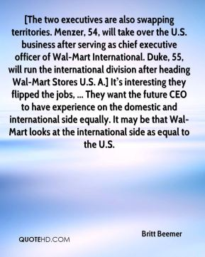 [The two executives are also swapping territories. Menzer, 54, will take over the U.S. business after serving as chief executive officer of Wal-Mart International. Duke, 55, will run the international division after heading Wal-Mart Stores U.S. A.] It's interesting they flipped the jobs, ... They want the future CEO to have experience on the domestic and international side equally. It may be that Wal-Mart looks at the international side as equal to the U.S.