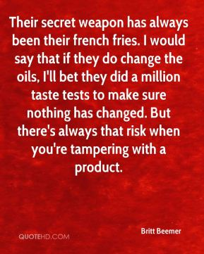 Britt Beemer - Their secret weapon has always been their french fries. I would say that if they do change the oils, I'll bet they did a million taste tests to make sure nothing has changed. But there's always that risk when you're tampering with a product.