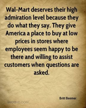 Wal-Mart deserves their high admiration level because they do what they say. They give America a place to buy at low prices in stores where employees seem happy to be there and willing to assist customers when questions are asked.
