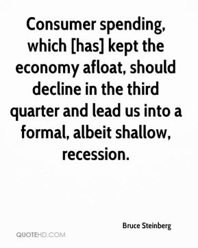 Bruce Steinberg - Consumer spending, which [has] kept the economy afloat, should decline in the third quarter and lead us into a formal, albeit shallow, recession.