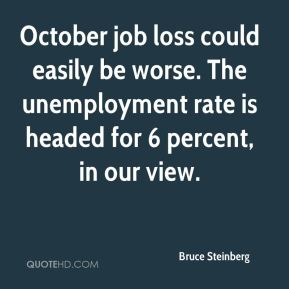 Bruce Steinberg - October job loss could easily be worse. The unemployment rate is headed for 6 percent, in our view.