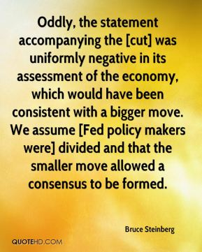 Oddly, the statement accompanying the [cut] was uniformly negative in its assessment of the economy, which would have been consistent with a bigger move. We assume [Fed policy makers were] divided and that the smaller move allowed a consensus to be formed.