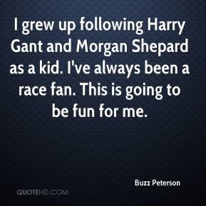 Buzz Peterson - I grew up following Harry Gant and Morgan Shepard as a kid. I've always been a race fan. This is going to be fun for me.