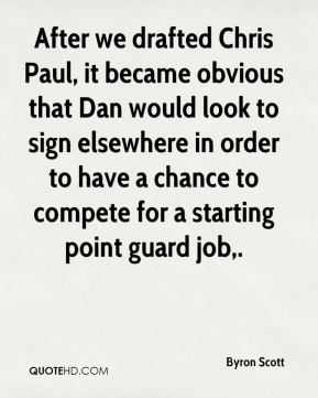 Byron Scott - After we drafted Chris Paul, it became obvious that Dan would look to sign elsewhere in order to have a chance to compete for a starting point guard job.