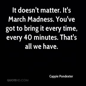 Cappie Pondexter - It doesn't matter. It's March Madness. You've got to bring it every time, every 40 minutes. That's all we have.
