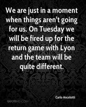 We are just in a moment when things aren't going for us. On Tuesday we will be fired up for the return game with Lyon and the team will be quite different.
