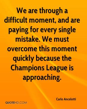 We are through a difficult moment, and are paying for every single mistake. We must overcome this moment quickly because the Champions League is approaching.