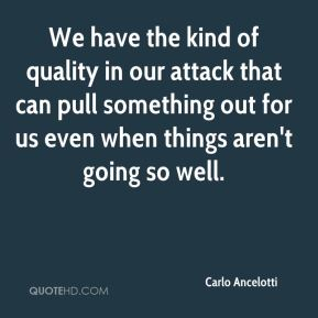 We have the kind of quality in our attack that can pull something out for us even when things aren't going so well.