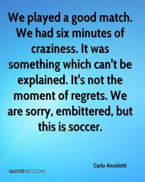 We played a good match. We had six minutes of craziness. It was something which can't be explained. It's not the moment of regrets. We are sorry, embittered, but this is soccer.