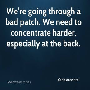 We're going through a bad patch. We need to concentrate harder, especially at the back.