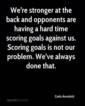 We're stronger at the back and opponents are having a hard time scoring goals against us. Scoring goals is not our problem. We've always done that.