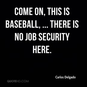 Carlos Delgado - Come on, this is baseball, ... There is no job security here.