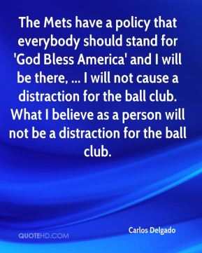 Carlos Delgado - The Mets have a policy that everybody should stand for 'God Bless America' and I will be there, ... I will not cause a distraction for the ball club. What I believe as a person will not be a distraction for the ball club.