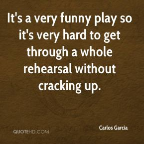 Carlos Garcia - It's a very funny play so it's very hard to get through a whole rehearsal without cracking up.