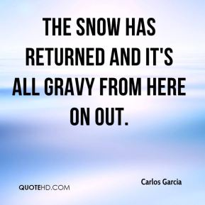 Carlos Garcia - The snow has returned and it's all gravy from here on out.