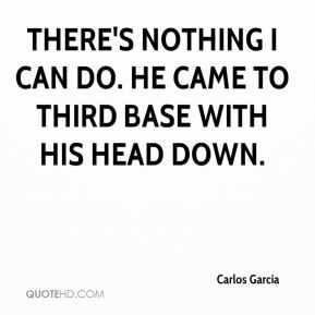 Carlos Garcia - There's nothing I can do. He came to third base with his head down.