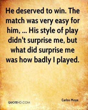 Carlos Moya - He deserved to win. The match was very easy for him, ... His style of play didn't surprise me, but what did surprise me was how badly I played.