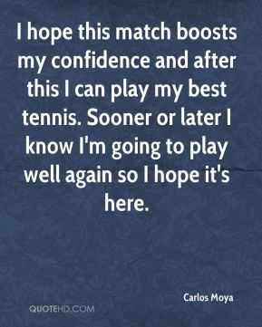 Carlos Moya - I hope this match boosts my confidence and after this I can play my best tennis. Sooner or later I know I'm going to play well again so I hope it's here.