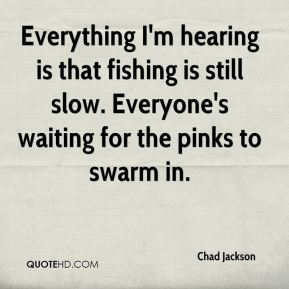 Chad Jackson - Everything I'm hearing is that fishing is still slow. Everyone's waiting for the pinks to swarm in.