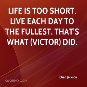 Chad Jackson - Life is too short. Live each day to the fullest. That's what (Victor) did.
