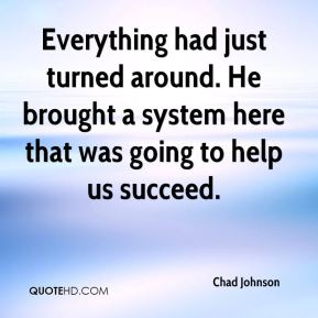 Everything had just turned around. He brought a system here that was going to help us succeed.