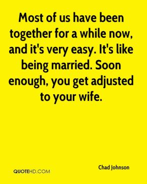 Most of us have been together for a while now, and it's very easy. It's like being married. Soon enough, you get adjusted to your wife.