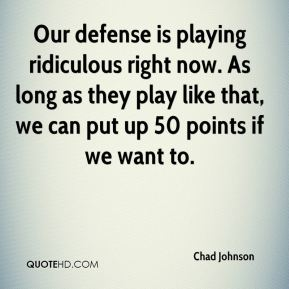 Our defense is playing ridiculous right now. As long as they play like that, we can put up 50 points if we want to.