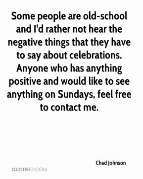 Some people are old-school and I'd rather not hear the negative things that they have to say about celebrations. Anyone who has anything positive and would like to see anything on Sundays, feel free to contact me.