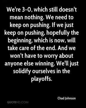We're 3-0, which still doesn't mean nothing. We need to keep on pushing. If we just keep on pushing, hopefully the beginning, which is now, will take care of the end. And we won't have to worry about anyone else winning. We'll just solidify ourselves in the playoffs.