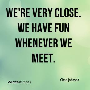 We're very close. We have fun whenever we meet.