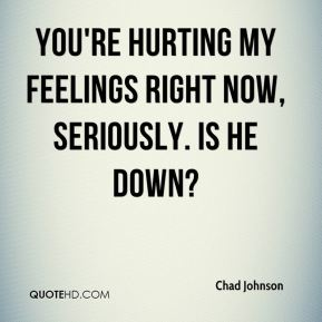 You're hurting my feelings right now, seriously. Is he down?