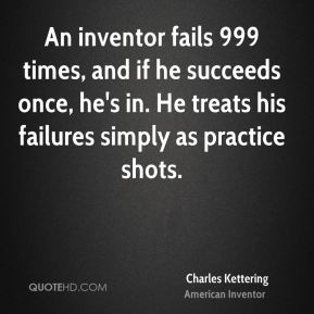 Charles Kettering - An inventor fails 999 times, and if he succeeds once, he's in. He treats his failures simply as practice shots.