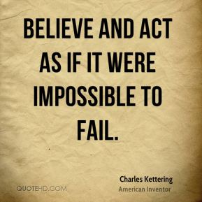 Believe and act as if it were impossible to fail.