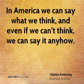 In America we can say what we think, and even if we can't think, we can say it anyhow.